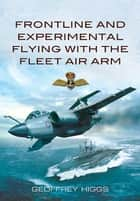Front-Line and Experimental Flying with the Fleet Air Arm ebook by Geoffrey Higgs