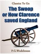 The Swoop! / or How Clarence Saved England / A Tale of the Great Invasion ebook by P. G. Wodehouse