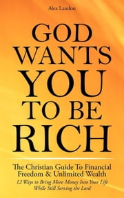 God Wants You to Be Rich - The Christian Guide to Financial Freedom & Unlimited Wealth (12 Steps to Bring More Money Into Your Life While Still Servin ebook by Landon, Alex