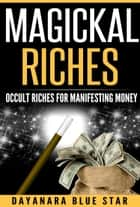 Magickal Riches: Occult Riches for Manifesting Money ebook by Dayanara Blue Star