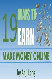 19 Ways To Earn: Make Money Online ebook by Anji Long