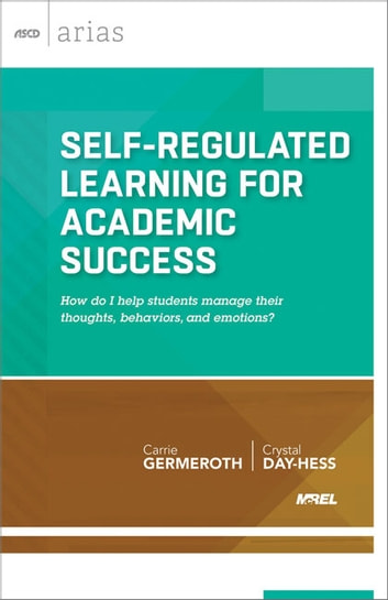 Self-Regulated Learning for Academic Success - How do I help students manage their thoughts, behaviors, and emotions? (ASCD Arias) ebook by Carrie Germeroth,Crystal Day-Hess