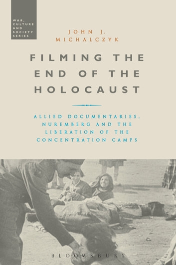 Filming the End of the Holocaust - Allied Documentaries, Nuremberg and the Liberation of the Concentration Camps ebook by Professor John J. Michalczyk