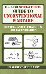 U.S. Army Special Forces Guide to Unconventional Warfare - Devices and Techniques for Incendiaries ebook by Department of the Army
