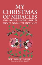 My Christmas of Miracles and Other Short Stories about Organ Transplant ebook by Mary Jarrett Saubert