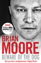 Beware of the Dog - Rugby's Hard Man Reveals All eBook by Brian Moore