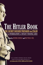 The Hitler Book - The Secret Dossier Prepared for Stalin from the Interrogations of Otto Guensche and Heinze Linge, Hi ebook by Henrik Eberle,Matthias Uhl