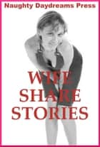 Wife Share Stories (Five Slut Wife Erotica Stories) ebook by Naughty Daydreams Press