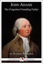 John Adams: The Forgotten Founding Father ebook by Jeannie Meekins