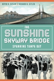 The Sunshine Skyway Bridge - Spanning Tampa Bay ebook by Nevin Sitler,Ric Sitler