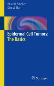 Epidermal Cell Tumors: The Basics ebook by Bruce R. Smoller,Kim M. Hiatt