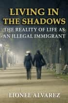 LIVING IN THE SHADOWS: The Reality of Life As An Illegal Immigrant ebook by Lionel Alvarez