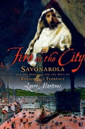 Fire in the City:Savonarola and the Struggle for the Soul of Renaissance Florence - Savonarola and the Struggle for the Soul of Renaissance Florence ebook by Lauro Martines