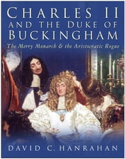 Charles II and the Duke of Buckingham - The Merry Monarch and the Aristocratic Rogue ebook by David Hanrahan