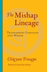 The Mishap Lineage - Transforming Confusion into Wisdom ebook by Chogyam Trungpa