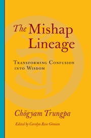The Mishap Lineage - Transforming Confusion into Wisdom ebook by Chogyam Trungpa,Carolyn Rose Gimian