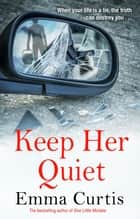 Keep Her Quiet - The gripping new novel from 'the queen of the unputdownable thriller' ebook by Emma Curtis