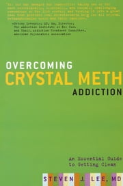 Overcoming Crystal Meth Addiction - An Essential Guide to Getting Clean ebook by M.D. Steven J. Lee M.D.