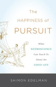 The Happiness of Pursuit - What Neuroscience Can Teach Us About the Good Life ebook by Shimon Edelman