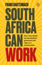 South Africa Can Work - How a free market and decentralised government will make us a winning nation ebook by Frans Rautenbach