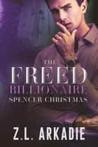 The Freed Billionaire Spencer Christmas Trilogy - The Freed Billionaire Spencer Christmas Trilogy ebook by Z.L. Arkadie