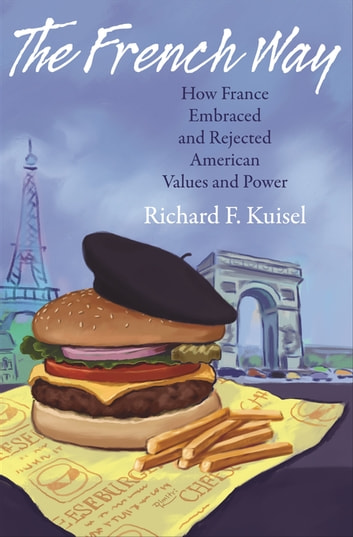 The French Way - How France Embraced and Rejected American Values and Power ebook by Richard F. Kuisel