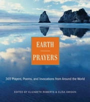 Earth Prayers - 365 Prayers, Poems, and Invocations from Around the World ebook by Elizabeth Roberts,Elias Amidon