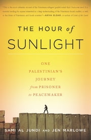 The Hour of Sunlight - One Palestinian's Journey from Prisoner to Peacemaker ebook by Sami al Jundi,Jen Marlowe
