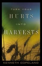 Turn Your Hurts Into Harvests ebook by Kenneth Copeland