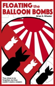 Floating the Balloon Bombs ebook by Brian S. Wheeler