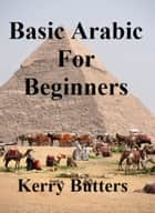 Basic Arabic For Beginners. ebook by Kerry Butters