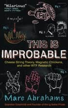 This Is Improbable - Cheese String Theory, Magnetic Chickens, and Other WTF Research ebook by Marc Abrahams