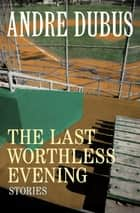 The Last Worthless Evening - Stories ebook by Andre Dubus
