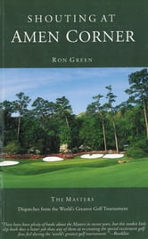 Shouting at Amen Corner - Dispatches from the World's Greatest Golf Tournament ebook by Ron Green,Scott Marting