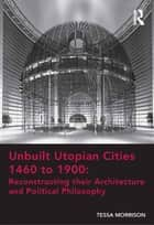 Unbuilt Utopian Cities 1460 to 1900: Reconstructing their Architecture and Political Philosophy ebook by Tessa Morrison