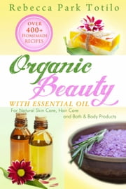 Organic Beauty With Essential Oil: Over 400+ Homemade Recipes for Natural Skin Care, Hair Care and Bath & Body Products ebook by Rebecca Park Totilo