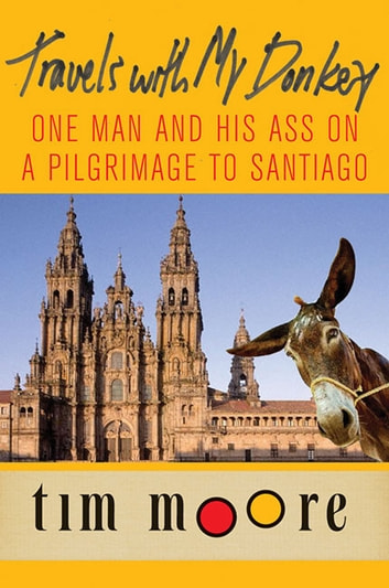 Travels with My Donkey - One Man and His Ass on a Pilgrimage to Santiago ebook by Tim Moore