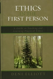 Ethics in the First Person - A Guide to Teaching and Learning Practical Ethics ebook by Deni Elliott
