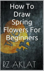 How To Draw Spring Flowers For Beginners ebook by RZ Aklat