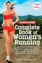 Runner's World Complete Book of Women's Running - The Best Advice to Get Started, Stay Motivated, Lose Weight, Run Injury-Free, Be Safe, and Train for Any Distance ebook by Dagny Scott Barrios, Editors of Runner's World Maga