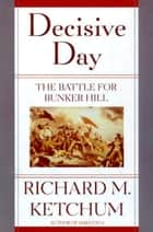 Decisive Day - The Battle for Bunker Hill eBook by Richard M. Ketchum