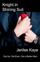 Knight in Shining Suit - Get Up. Get Even. Get a Better Man! ebook by Jerilee Kaye