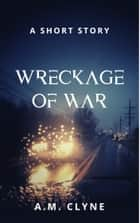 Wreckage of War ebook by AM Clyne