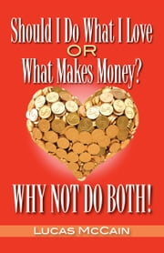 Should I Do What I Love Or What Makes Money? Why Not Do Both! ebook by Lucas McCain