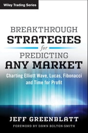 Breakthrough Strategies for Predicting Any Market - Charting Elliott Wave, Lucas, Fibonacci and Time for Profit ebook by Jeff Greenblatt,Dawn Bolton-Smith