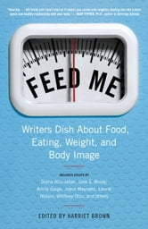 Feed Me! - Writers Dish About Food, Eating, Weight, and Body Image ebook by Harriet Brown