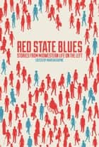 Red State Blues - Stories from Midwestern Life on the Left ebook by Martha Bayne