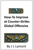Guide on How to Improve at Counter-Strike: Global Offensive ebook by Josh Lamont