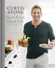 Good Food, Good Life - 130 Simple Recipes You'll Love to Make and Eat ebook by Curtis Stone