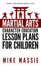 Martial Arts Character Education Lesson Plans for Children - Martial Arts Business Success Steps, #4 ebook by Mike Massie